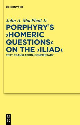 Porphyrys Homeric Questions on the Iliad: Text, Translation, Commentary  by  John A. MacPhail Jr.
