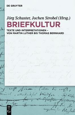 Briefkultur: Texte Und Interpretationen Von Martin Luther Bis Thomas Bernhard  by  Jörg Schuster