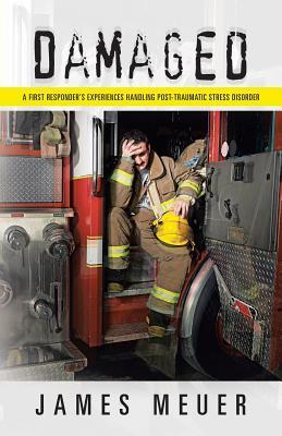 Damaged: A First Responders Experiences Handling Post-Traumatic Stress Disorder James Meuer