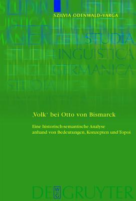 Volk Bei Otto Von Bismarck: Eine Historisch-Semantische Analyse Anhand Von Bedeutungen, Konzepten Und Topoi  by  Szilvia Odenwald-Varga
