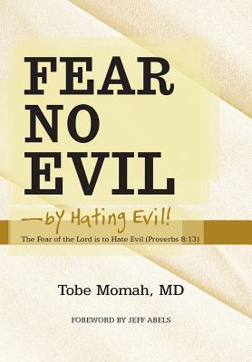 Fear No Evil-By Hating Evil!: The Fear of the Lord Is to Hate Evil (Proverbs 8:13) Tobe Momah