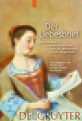 Der Liebesbrief: Schriftkultur Und Medienwechsel Vom 18. Jahrhundert Bis Zur Gegenwart Renate Stauf