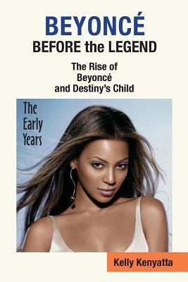 Beyonce: Before the Legend - The Rise of Beyonce and Destinys Child Kelly Kenyatta