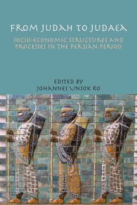 From Judah to Judaea: Socio-Economic Structures and Processes in the Persian Period  by  Johannes Unsok Ro