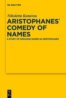 Aristophanes Comedy of Names: A Study of Speaking Names in Aristophanes  by  Nicoletta Kanavou