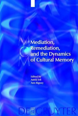 Mediation, Remediation, and the Dynamics of Cultural Memory  by  Astrid Erll