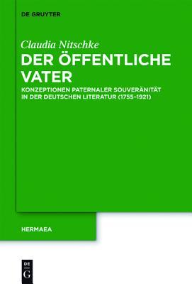 Der Ffentliche Vater: Konzeptionen Paternaler Souver Nit T in Der Deutschen Literatur (1755 1921)  by  Claudia Nitschke