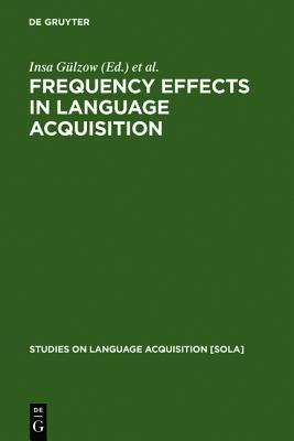 Frequency Effects in Language Acquisition: Defining the Limits of Frequency as an Explanatory Concept Insa Gülzow
