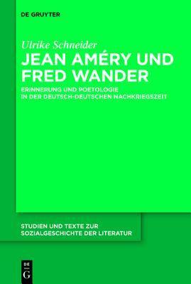 Jean Am Ry Und Fred Wander: Erinnerung Und Poetologie in Der Deutsch-Deutschen Nachkriegszeit Ulrike Schneider