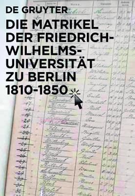 Die Matrikel Der Friedrich-Wilhelms-Universitat Zu Berlin 1810-1850 / the Matriculation Registers of the University of Berlin Between Reform and Revolution ... Kommission Zu Berlin) Peter Bahl