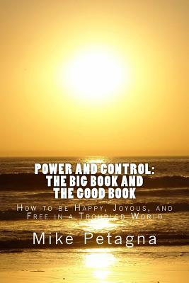 Power and Control: The Big Book and the Good Book: How to Be Happy, Joyous, and Free in a Troubled World  by  Mike Petagna