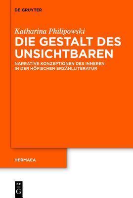 Die Gestalt Des Unsichtbaren: Narrative Konzeptionen Des Inneren in Der Hofischen Erzahlliteratur Katharina Silke Philipowski
