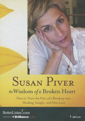 Wisdom of a Broken Heart, The: How to Turn the Pain of a Breakup into Healing, Insight, and New Love  by  Susan Piver