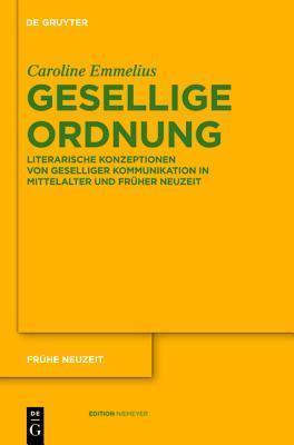 Gesellige Ordnung: Literarische Konzeptionen Von Geselliger Kommunikation in Mittelalter Und Fr Her Neuzeit Caroline Emmelius