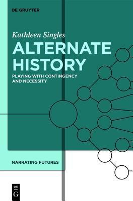 Alternate History: Playing with Contingency and Necessity Kathleen Singles