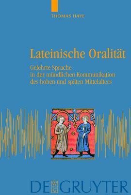 Lateinische Oralitat: Gelehrte Sprache in Der Mundlichen Kommunikation Des Hohen Und Spaten Mittelalters Thomas Haye