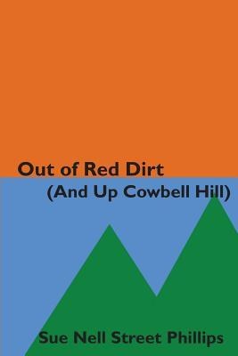 Out of Red Dirt (and Up Cowbell Hill): A Collection of Growing Up Stories from the Riverbeds of Oklahoma to the Colorado Rockies  by  Sue Nell Street Phillips