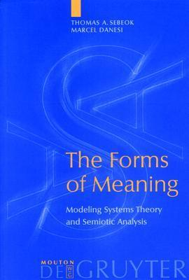 The Forms Of Meaning: Modeling Systems Theory And Semiotic Analysis (Approaches To Applied Semiotics)  by  Thomas A. Sebeok