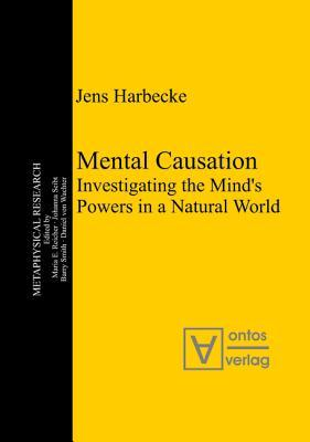 Mental Causation: Investigating the Mind S Powers in a Natural World  by  Jens Harbecke