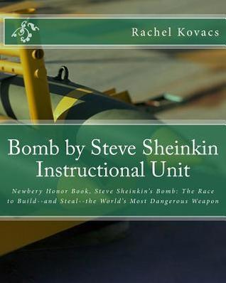 Bomb  by  Steve Sheinkin Instructional Unit: Newbery Honor Book, Steve Sheinkins Bomb: The Race to Build--and Steal--the Worlds Most Dangerous Weapon by Rachel E. Kovacs