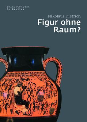 Figur Ohne Raum?: B Ume Und Felsen in Der Attischen Vasenmalerei Des 6. Und 5. Jahrhunderts V. Chr  by  Nikolaus Dietrich