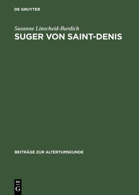 Suger Von Saint-Denis: Untersuchungen Zu Seinen Schriften Ordinatio - de Consecratione - de Administratione Susanne Linscheid-Burdich