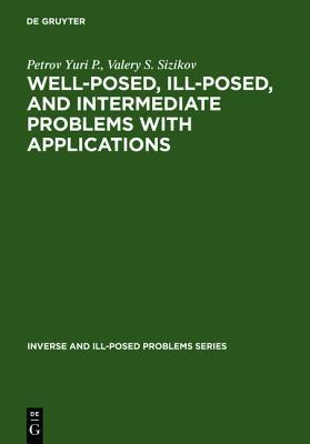 Well-Posed, Ill-Posed, and Intermediate Problems with Applications  by  Yuri P. Petrov