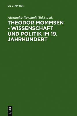 Theodor Mommsen - Wissenschaft Und Politik Im 19. Jahrhundert  by  Alexander Demandt