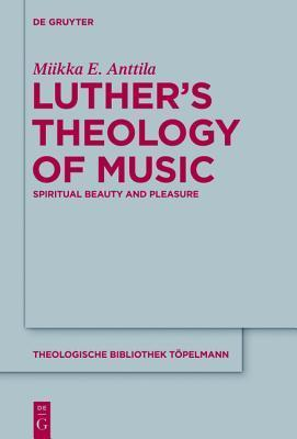 Luther S Theology of Music: Spiritual Beauty and Pleasure  by  Miikka E Anttila