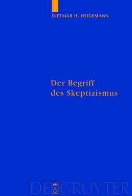 Der Begriff Des Skeptizismus: Seine Systematischen Formen, Die Pyrrhonische Skepsis Und Hegels Herausforderung (Quellen Und Studien Zur Philosophie)  by  Dietmar H. Heidemann