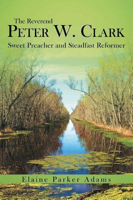 The Reverend Peter W. Clark: Sweet Preacher and Steadfast Reformer  by  Elaine Parker Adams