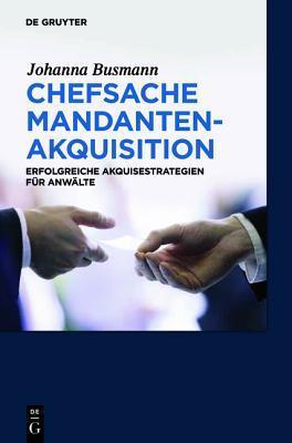Chefsache Mandantenakquisition: Erfolgreiche Akquisestrategien F R Anw Lte  by  Johanna Busmann