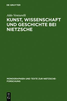Kunst, Wissenschaft Und Geschichte Bei Nietzsche: Quellenkritische Untersuchungen  by  Aldo Venturelli