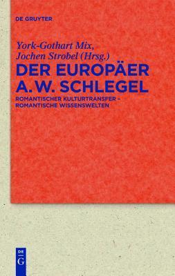 Der Europaer August Wilhelm Schlegel: Romantischer Kulturtransfer Romantische Wissenswelten  by  York-Gothart Mix