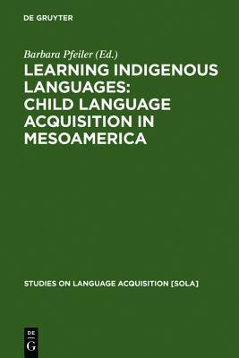 Learning Indigenous Languages: Child Language Acquisition in Mesoamerica Barbara Pfeiler