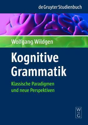 Kognitive Grammatik: Klassische Paradigmen Und Neue Perspektiven  by  Wolfgang Wildgen