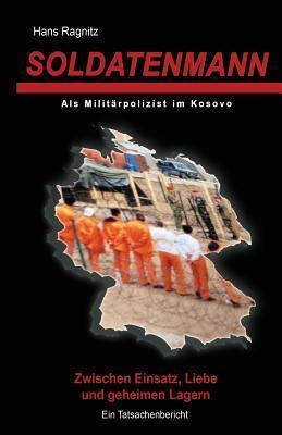 Soldatenmann: Zwischen Einsatz, Liebe Und Geheimen Lagern/ ALS Militarpolizist Im Kosovo Hans Ragnitz
