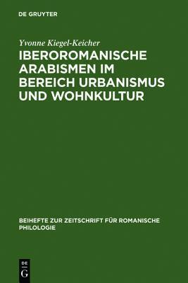 Iberoromanische Arabismen Im Bereich Urbanismus Und Wohnkultur: Sprachliche Und Kulturhistorische Untersuchungen  by  Yvonne Kiegel-Keicher