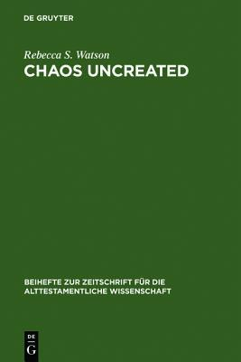 Chaos Uncreated: A Reassessment of the Theme of Chaos in the Hebrew Bible Rebecca S. Watson