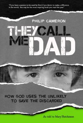 They Call Me Dad: How God Uses the Unlikely to Save the Discarded Philip Cameron