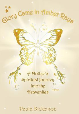 Glory Came in Amber Rays: A Mothers Spiritual Journey Into the Heavenlies Paula Dickerson