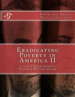 Eradicating Poverty in America II: 113th Congressional Poverty Rating Guide Faith and Public Policy Institute