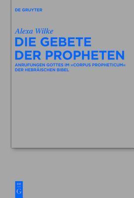 Die Gebete Der Propheten: Anrufungen Gottes Im Corpus Propheticum Der Hebraischen Bibel  by  Alexa Wilke