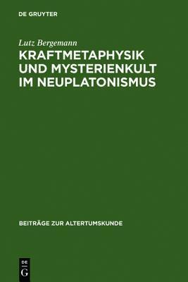 Kraftmetaphysik Und Mysterienkult Im Neuplatonismus: Ein Aspekt Neuplatonischer Philosophie  by  Lutz Bergemann