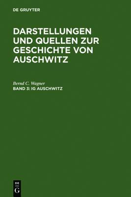 IG Auschwitz: Zwangsarbeit und Vernichtung von Häftlingen des Lagers Monowitz 1941-1945 (Darstellungen und Quellen zur Geschichte von Auschwitz #3) Bernd C. Wagner