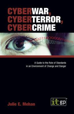 Cyberwar, Cyberterror, Cybercrime: A Guide to the Role of Standards in an Environment of Change and Danger Julie Mehan