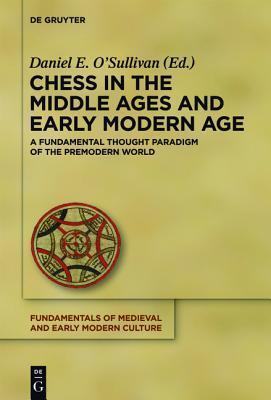 Chess in the Middle Ages and Early Modern Age: A Fundamental Thought Paradigm of the Premodern World  by  Daniel Edmund OSullivan
