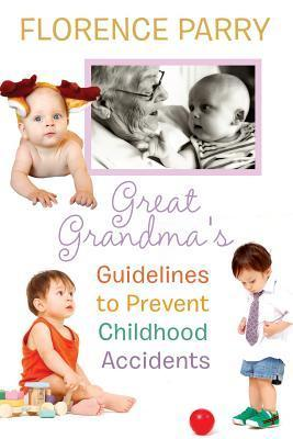Great Grandmas Guidelines to Prevent Childhood Accidents  by  Florence Parry