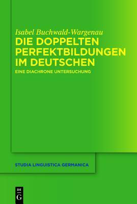Die Doppelten Perfektbildungen Im Deutschen: Eine Diachrone Untersuchung Isabel Buchwald-Wargenau