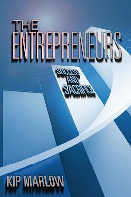 The Entrepreneurs: Success and Sacrifice Kip Marlow